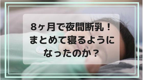 8ヶ月で夜間断乳!夜何度も起きていた子がまとめて寝るようになったのか?