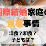 国際結婚家庭の食事事情☆和食?洋食?子どもの食事は?
